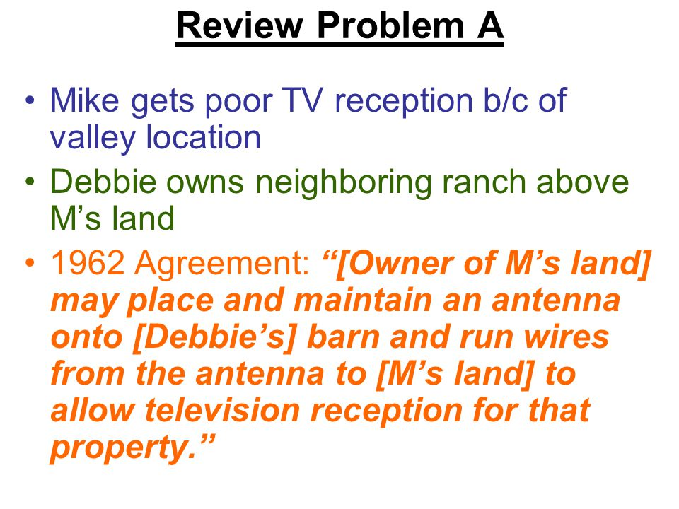 Review Problem A Mike gets poor TV reception b/c of valley location Debbie owns neighboring ranch above M's land 1962 Agreement: [Owner of M's land] may place and maintain an antenna onto [Debbie's] barn and run wires from the antenna to [M's land] to allow television reception for that property.