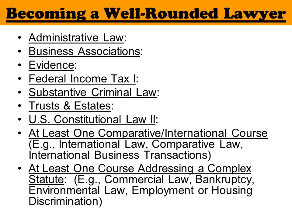 Becoming a Well-Rounded Lawyer Administrative Law: Business Associations: Evidence: Federal Income Tax I: Substantive Criminal Law: Trusts & Estates: U.S.