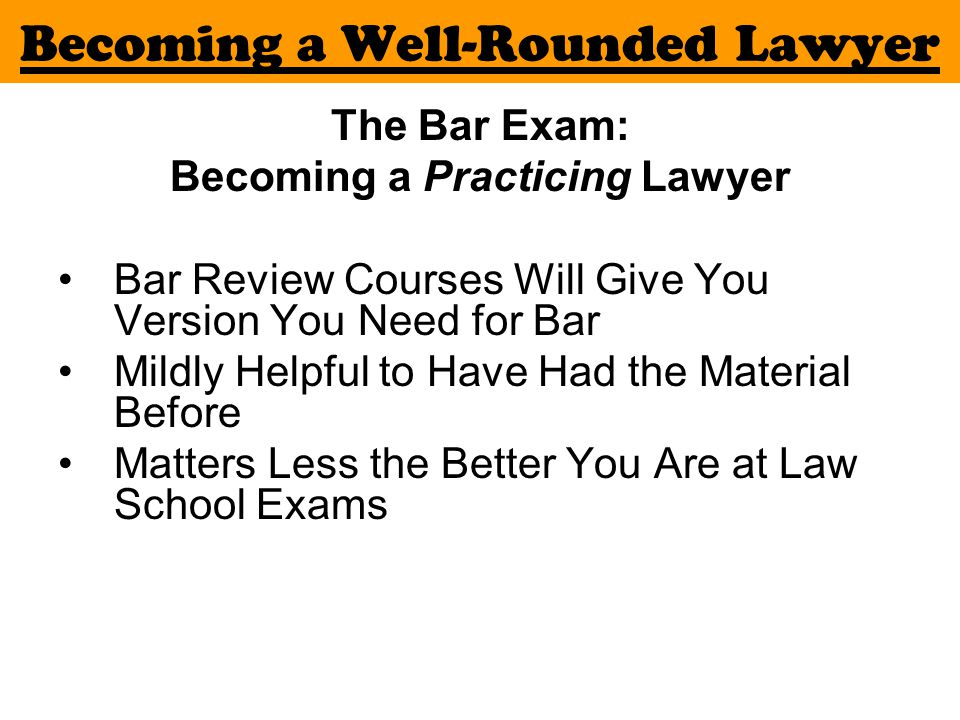 Becoming a Well-Rounded Lawyer The Bar Exam: Becoming a Practicing Lawyer Bar Review Courses Will Give You Version You Need for Bar Mildly Helpful to Have Had the Material Before Matters Less the Better You Are at Law School Exams