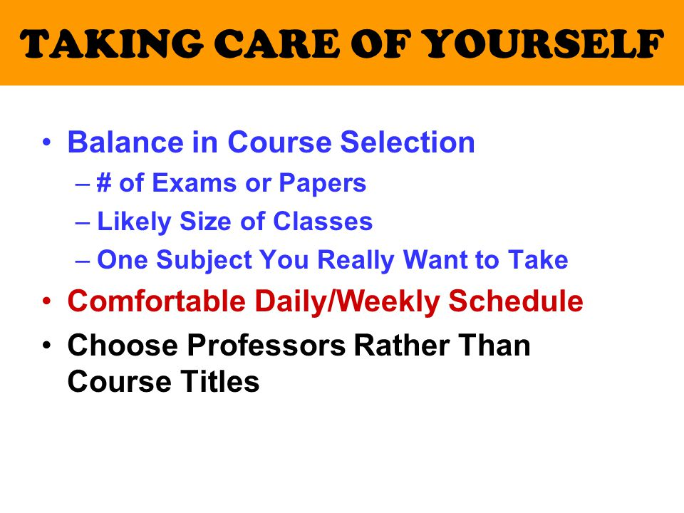 TAKING CARE OF YOURSELF Balance in Course Selection –# of Exams or Papers –Likely Size of Classes –One Subject You Really Want to Take Comfortable Daily/Weekly Schedule Choose Professors Rather Than Course Titles