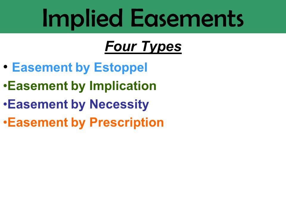 Implied Easements Four Types Easement by Estoppel Easement by Implication Easement by Necessity Easement by Prescription