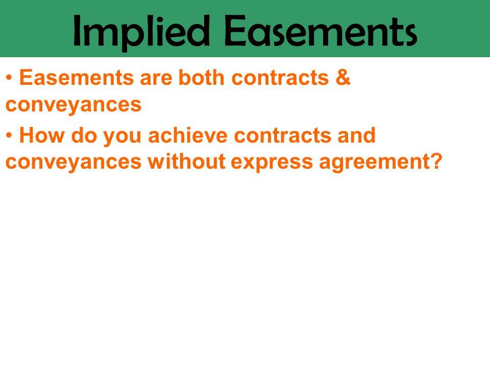 Implied Easements Easements are both contracts & conveyances How do you achieve contracts and conveyances without express agreement