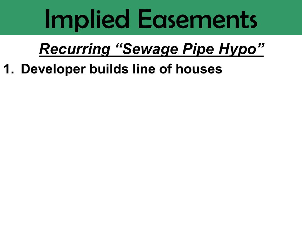 Implied Easements Recurring Sewage Pipe Hypo 1.Developer builds line of houses