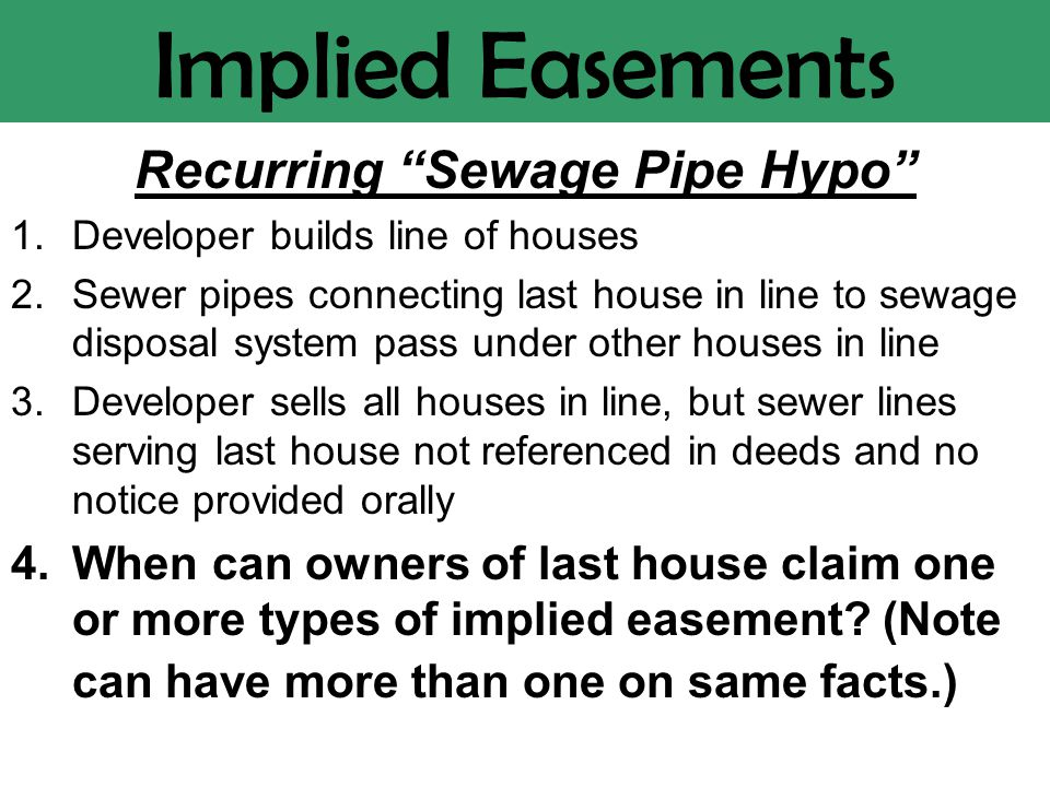 Implied Easements Recurring Sewage Pipe Hypo 1.Developer builds line of houses 2.Sewer pipes connecting last house in line to sewage disposal system pass under other houses in line 3.Developer sells all houses in line, but sewer lines serving last house not referenced in deeds and no notice provided orally 4.When can owners of last house claim one or more types of implied easement.