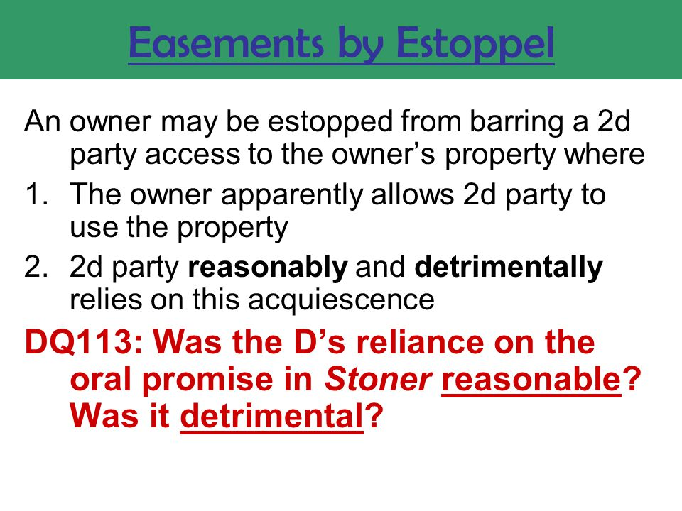 Easements by Estoppel An owner may be estopped from barring a 2d party access to the owner's property where 1.The owner apparently allows 2d party to use the property 2.2d party reasonably and detrimentally relies on this acquiescence DQ113: Was the D's reliance on the oral promise in Stoner reasonable.