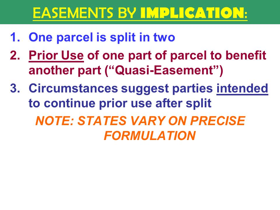 EASEMENTS BY IMPLICATION : 1.One parcel is split in two 2.Prior Use of one part of parcel to benefit another part ( Quasi-Easement ) 3.Circumstances suggest parties intended to continue prior use after split NOTE: STATES VARY ON PRECISE FORMULATION