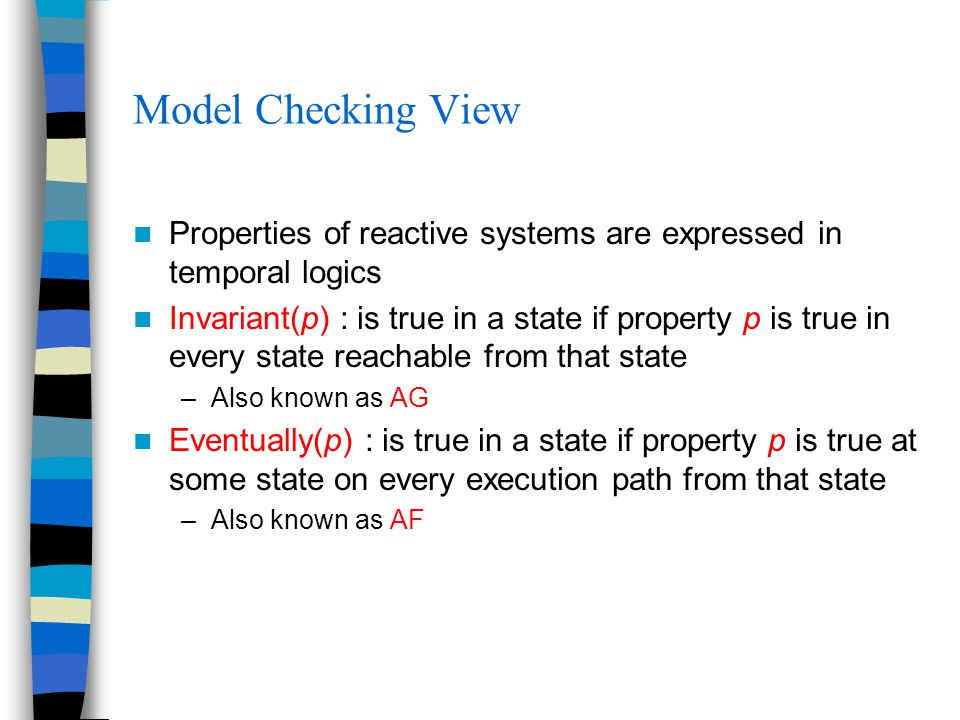 Model Checking View Properties of reactive systems are expressed in temporal logics Invariant(p) : is true in a state if property p is true in every state reachable from that state –Also known as AG Eventually(p) : is true in a state if property p is true at some state on every execution path from that state –Also known as AF