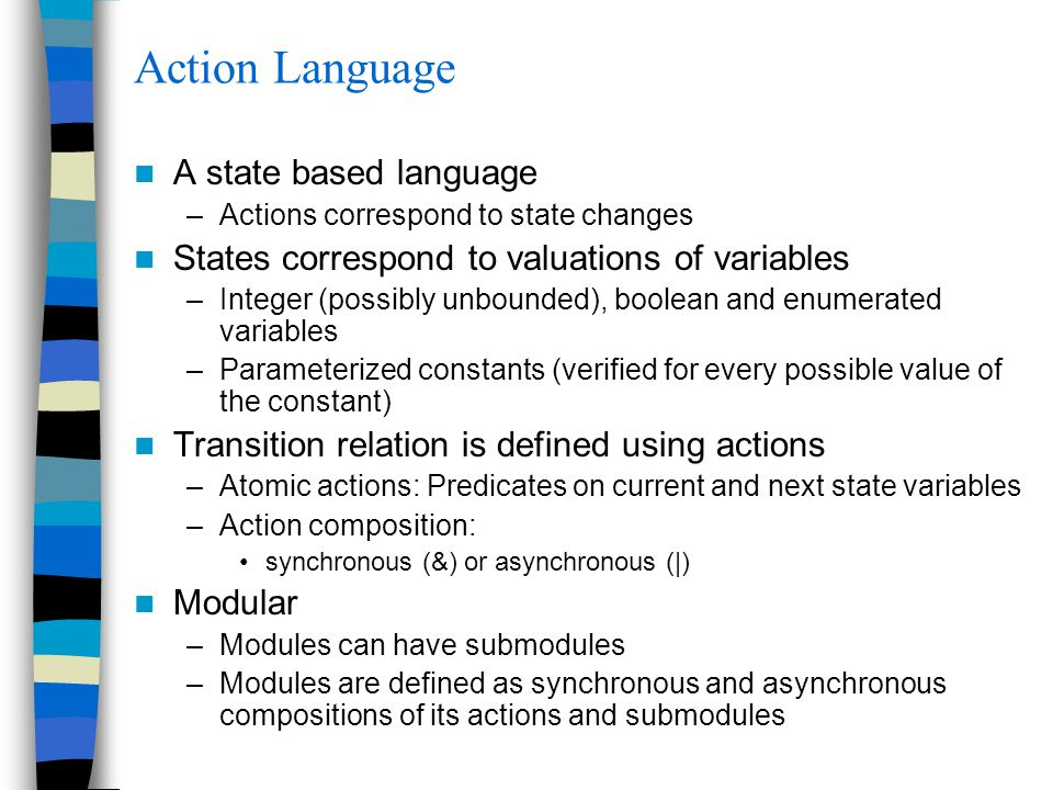 Action Language A state based language –Actions correspond to state changes States correspond to valuations of variables –Integer (possibly unbounded)