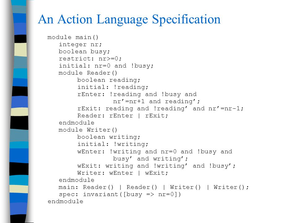 An Action Language Specification module main() integer nr; boolean busy; restrict: nr>=0; initial: nr=0 and !busy; module Reader() boolean reading; initial: !reading; rEnter: !reading and !busy and nr'=nr+1 and reading'; rExit: reading and !reading' and nr'=nr-1; Reader: rEnter | rExit; endmodule module Writer() boolean writing; initial: !writing; wEnter: !writing and nr=0 and !busy and busy' and writing'; wExit: writing and !writing' and !busy'; Writer: wEnter | wExit; endmodule main: Reader() | Reader() | Writer() | Writer(); spec: invariant([busy => nr=0]) endmodule