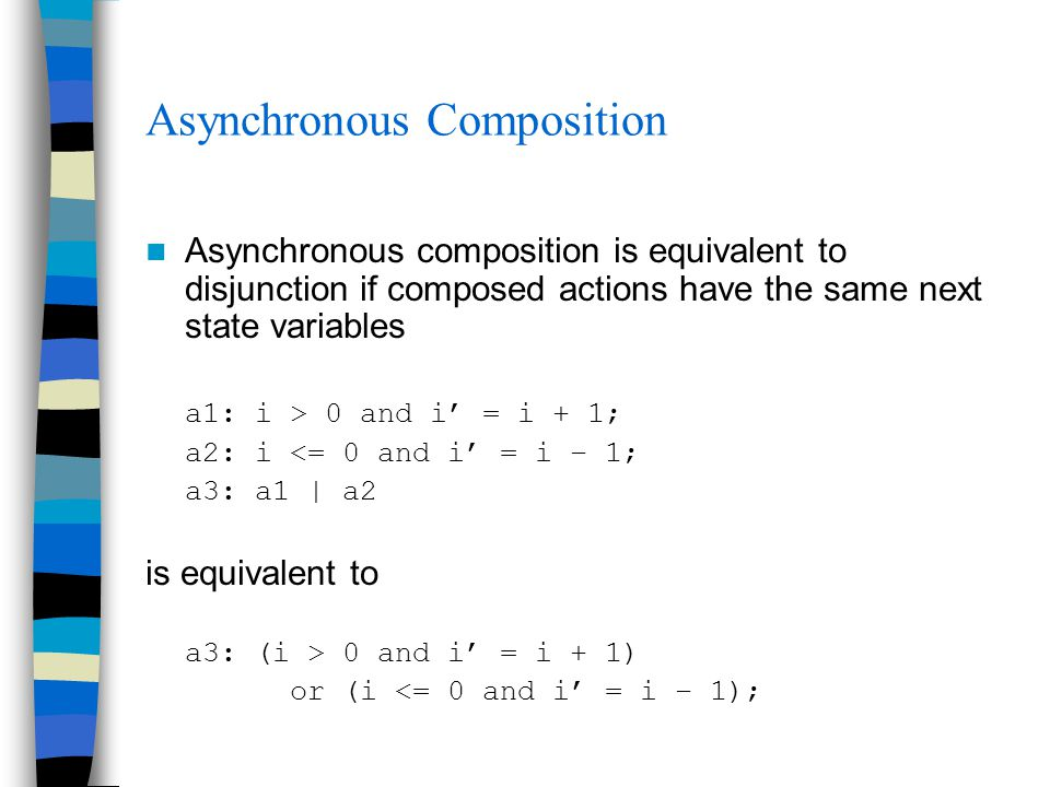 Asynchronous Composition Asynchronous composition is equivalent to disjunction if composed actions have the same next state variables a1: i > 0 and i'