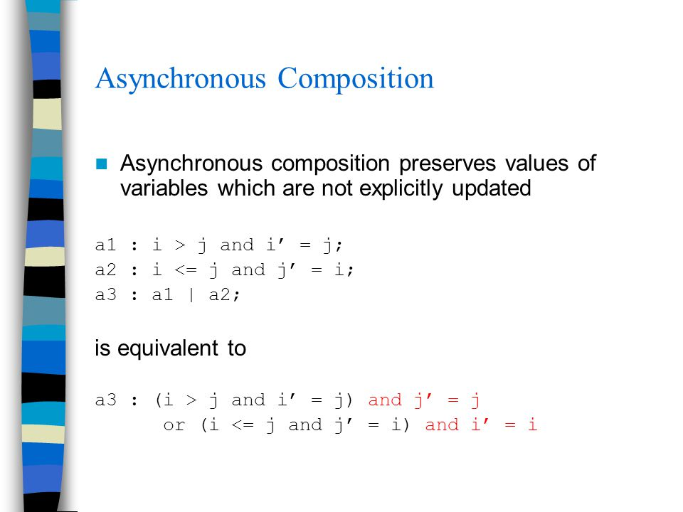 Asynchronous Composition Asynchronous composition preserves values of variables which are not explicitly updated a1 : i > j and i' = j; a2 : i <= j and j' = i; a3 : a1 | a2; is equivalent to a3 : (i > j and i' = j) and j' = j or (i <= j and j' = i) and i' = i