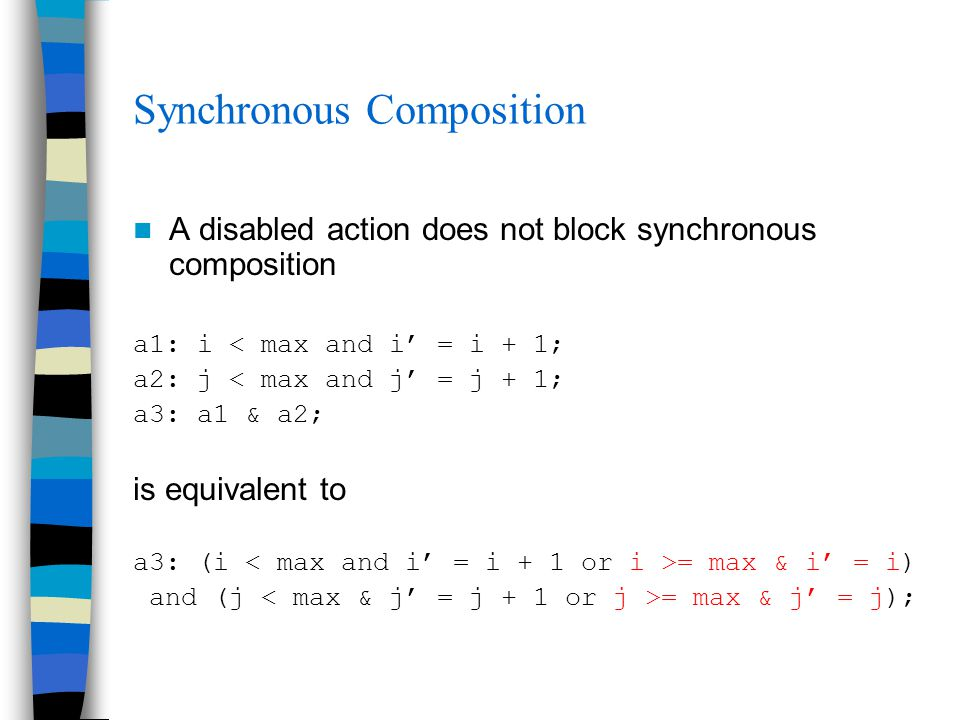 Synchronous Composition A disabled action does not block synchronous composition a1: i < max and i' = i + 1; a2: j < max and j' = j + 1; a3: a1 & a2; is equivalent to a3: (i = max & i' = i) and (j = max & j' = j);