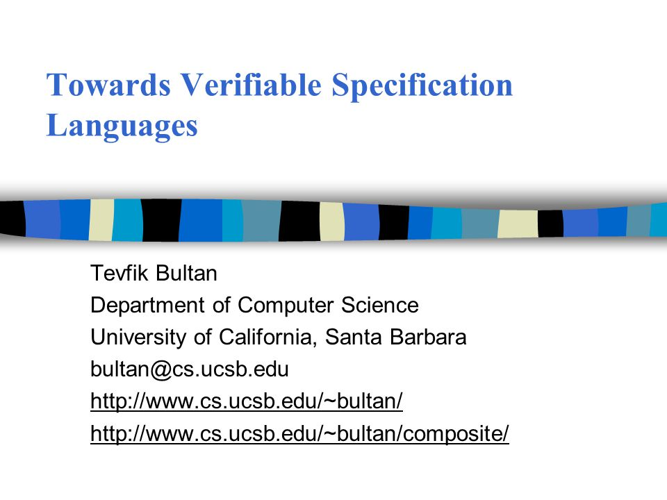 Towards Verifiable Specification Languages Tevfik Bultan Department of Computer Science University of California, Santa Barbara bultan@cs.ucsb.edu http://www.cs.ucsb.edu/~bultan/ http://www.cs.ucsb.edu/~bultan/composite/