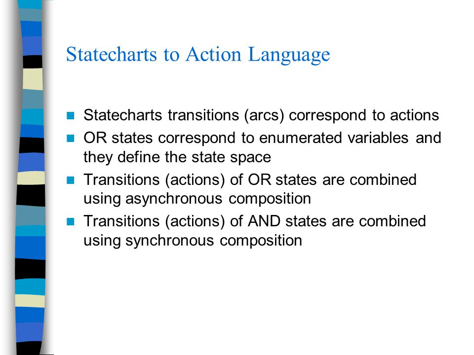 Statecharts to Action Language Statecharts transitions (arcs) correspond to actions OR states correspond to enumerated variables and they define the state space Transitions (actions) of OR states are combined using asynchronous composition Transitions (actions) of AND states are combined using synchronous composition