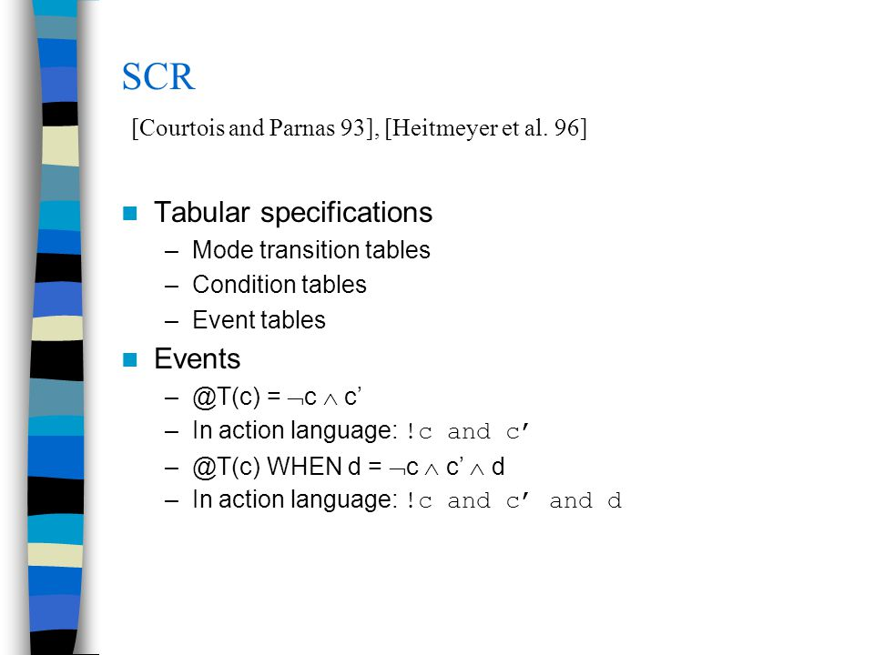 SCR [Courtois and Parnas 93], [Heitmeyer et al. 96] Tabular specifications –Mode transition tables –Condition tables –Event tables Events –@T(c) =  c