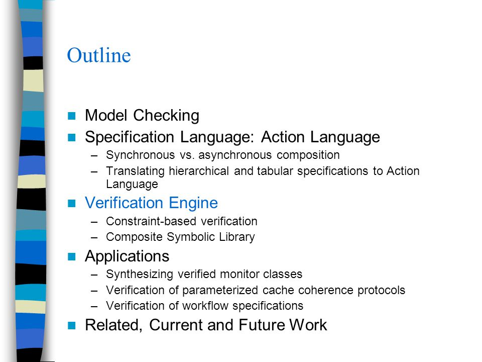 Outline Model Checking Specification Language: Action Language –Synchronous vs. asynchronous composition –Translating hierarchical and tabular specifi