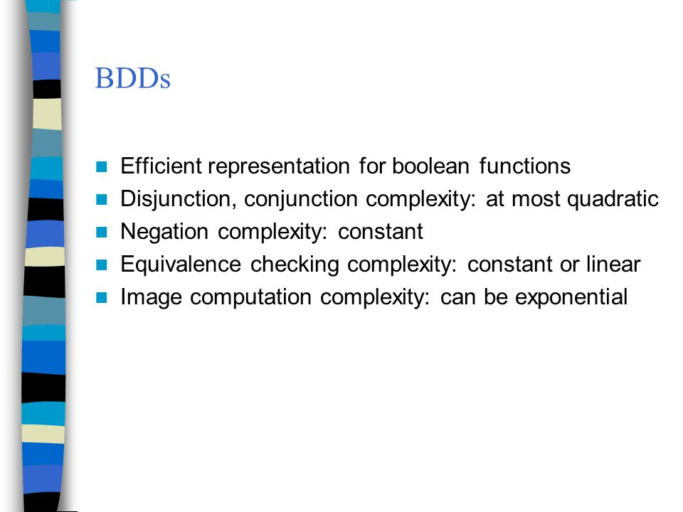 BDDs Efficient representation for boolean functions Disjunction, conjunction complexity: at most quadratic Negation complexity: constant Equivalence c
