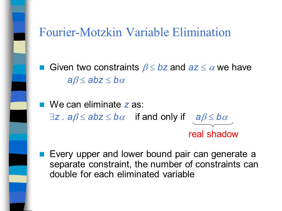 Fourier-Motzkin Variable Elimination Given two constraints   bz and az   we have a   abz  b  We can eliminate z as:  z.