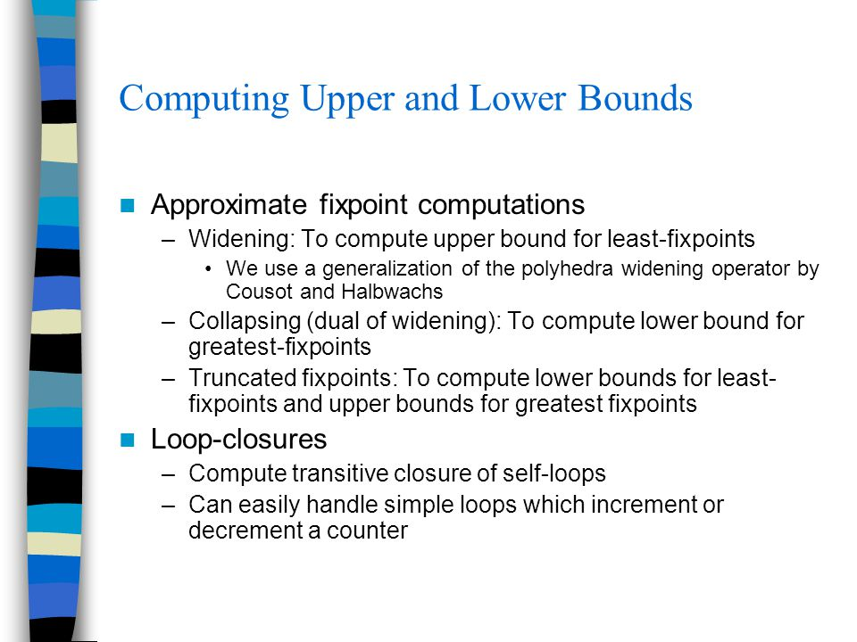 Computing Upper and Lower Bounds Approximate fixpoint computations –Widening: To compute upper bound for least-fixpoints We use a generalization of the polyhedra widening operator by Cousot and Halbwachs –Collapsing (dual of widening): To compute lower bound for greatest-fixpoints –Truncated fixpoints: To compute lower bounds for least- fixpoints and upper bounds for greatest fixpoints Loop-closures –Compute transitive closure of self-loops –Can easily handle simple loops which increment or decrement a counter