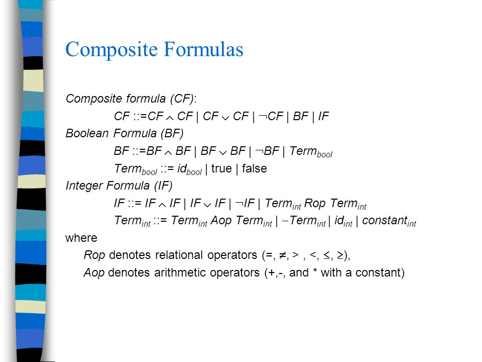 Composite Formulas Composite formula (CF): CF ::=CF  CF | CF  CF |  CF | BF | IF Boolean Formula (BF) BF ::=BF  BF | BF  BF |  BF | Term bool Term bool ::= id bool | true | false Integer Formula (IF) IF ::= IF  IF | IF  IF |  IF | Term int Rop Term int Term int ::= Term int Aop Term int |  Term int | id int | constant int where Rop denotes relational operators (=, , >, <, ,  ), Aop denotes arithmetic operators (+,-, and * with a constant)