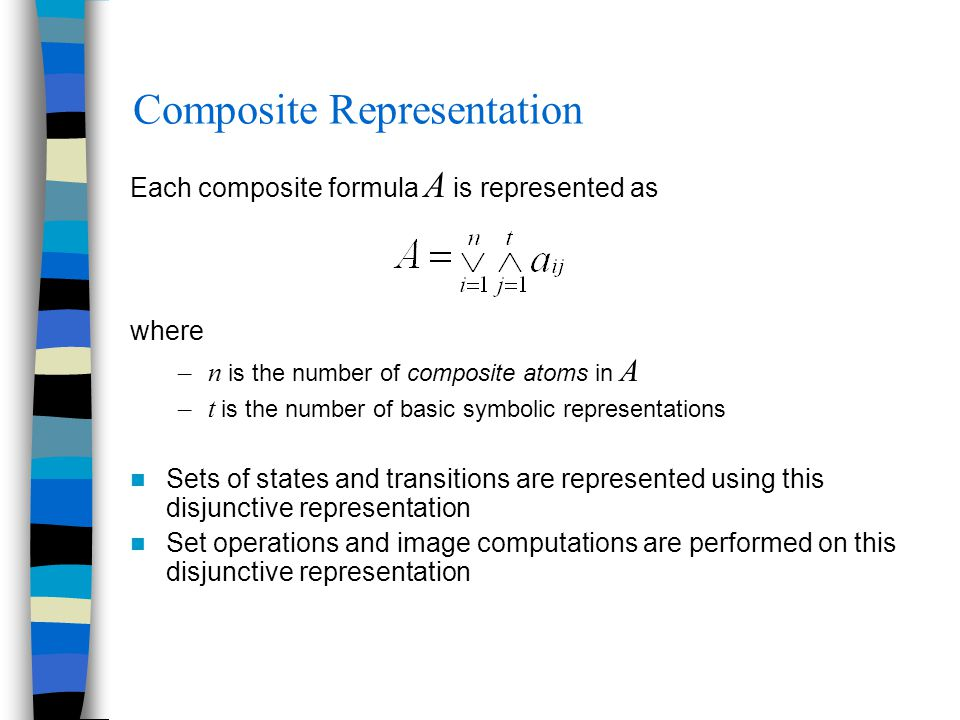 Composite Representation Each composite formula A is represented as where –n is the number of composite atoms in A –t is the number of basic symbolic representations Sets of states and transitions are represented using this disjunctive representation Set operations and image computations are performed on this disjunctive representation