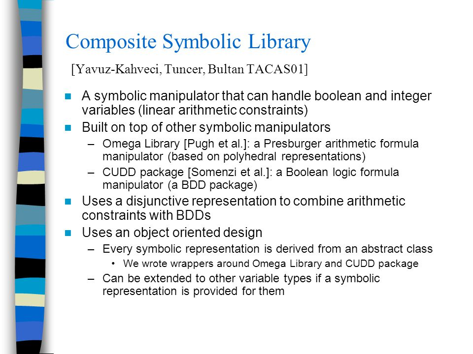 Composite Symbolic Library [Yavuz-Kahveci, Tuncer, Bultan TACAS01] A symbolic manipulator that can handle boolean and integer variables (linear arithm