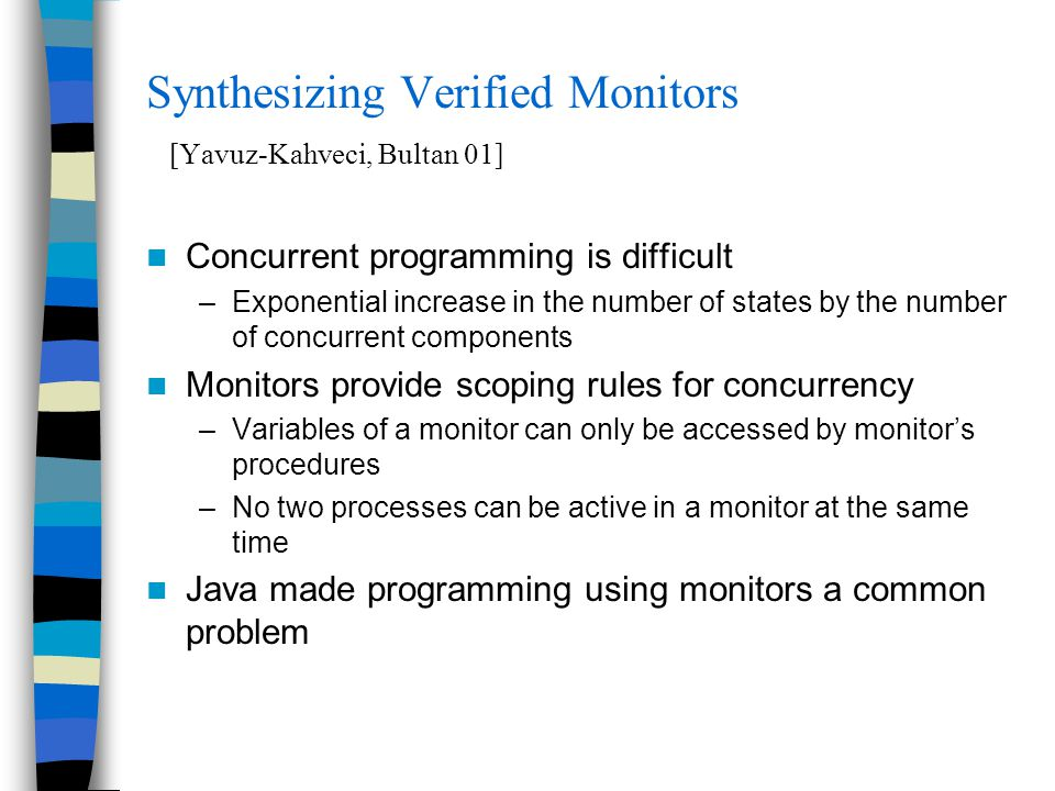 Synthesizing Verified Monitors [Yavuz-Kahveci, Bultan 01] Concurrent programming is difficult –Exponential increase in the number of states by the number of concurrent components Monitors provide scoping rules for concurrency –Variables of a monitor can only be accessed by monitor's procedures –No two processes can be active in a monitor at the same time Java made programming using monitors a common problem