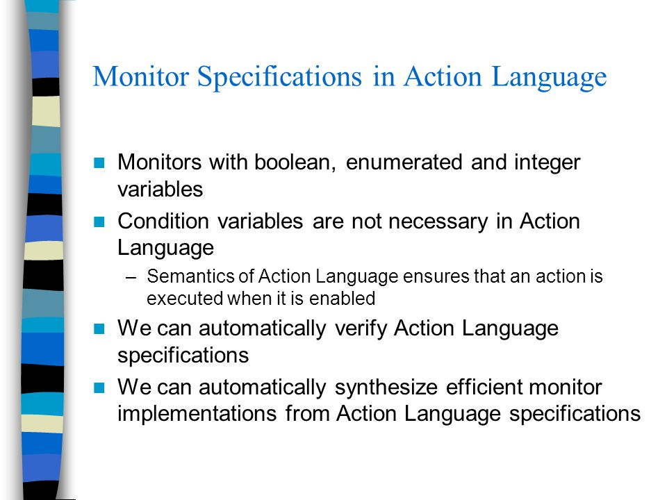 Monitor Specifications in Action Language Monitors with boolean, enumerated and integer variables Condition variables are not necessary in Action Language –Semantics of Action Language ensures that an action is executed when it is enabled We can automatically verify Action Language specifications We can automatically synthesize efficient monitor implementations from Action Language specifications