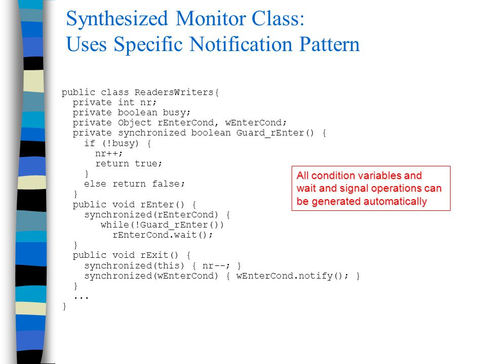 Synthesized Monitor Class: Uses Specific Notification Pattern public class ReadersWriters{ private int nr; private boolean busy; private Object rEnterCond, wEnterCond; private synchronized boolean Guard_rEnter() { if (!busy) { nr++; return true; } else return false; } public void rEnter() { synchronized(rEnterCond) { while(!Guard_rEnter()) rEnterCond.wait(); } public void rExit() { synchronized(this) { nr--; } synchronized(wEnterCond) { wEnterCond.notify(); } }...