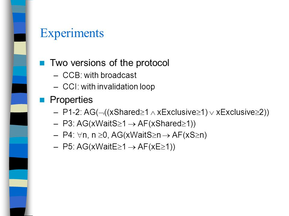 Experiments Two versions of the protocol –CCB: with broadcast –CCI: with invalidation loop Properties –P1-2: AG(  ((xShared  1  xExclusive  1)  xExclusive  2)) –P3: AG(xWaitS  1  AF(xShared  1)) –P4:  n, n  0, AG(xWaitS  n  AF(xS  n) –P5: AG(xWaitE  1  AF(xE  1))