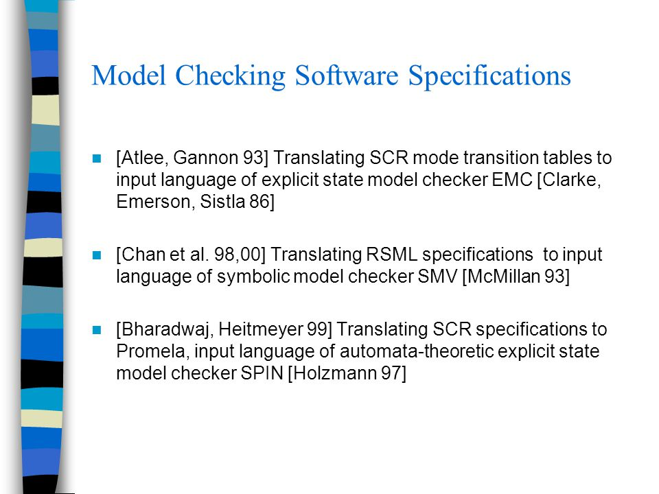 Model Checking Software Specifications [Atlee, Gannon 93] Translating SCR mode transition tables to input language of explicit state model checker EMC [Clarke, Emerson, Sistla 86] [Chan et al.