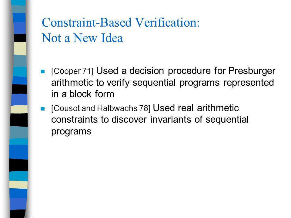 Constraint-Based Verification: Not a New Idea [Cooper 71] Used a decision procedure for Presburger arithmetic to verify sequential programs represente