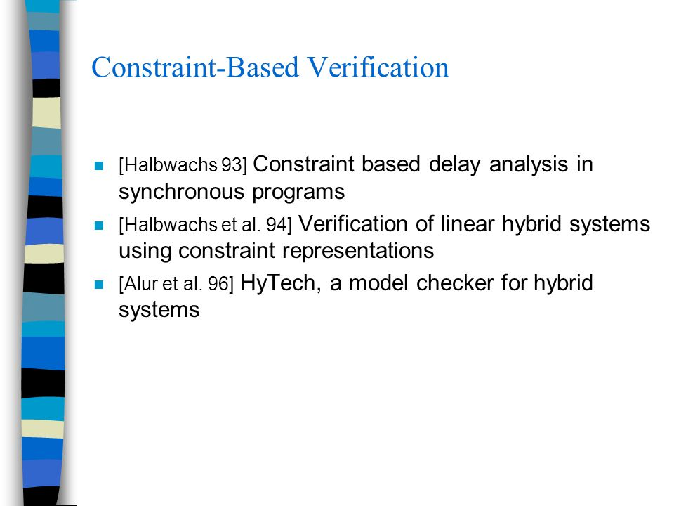 Constraint-Based Verification [Halbwachs 93] Constraint based delay analysis in synchronous programs [Halbwachs et al.