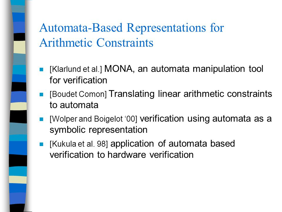 Automata-Based Representations for Arithmetic Constraints [Klarlund et al.] MONA, an automata manipulation tool for verification [Boudet Comon] Translating linear arithmetic constraints to automata [Wolper and Boigelot '00] verification using automata as a symbolic representation [Kukula et al.