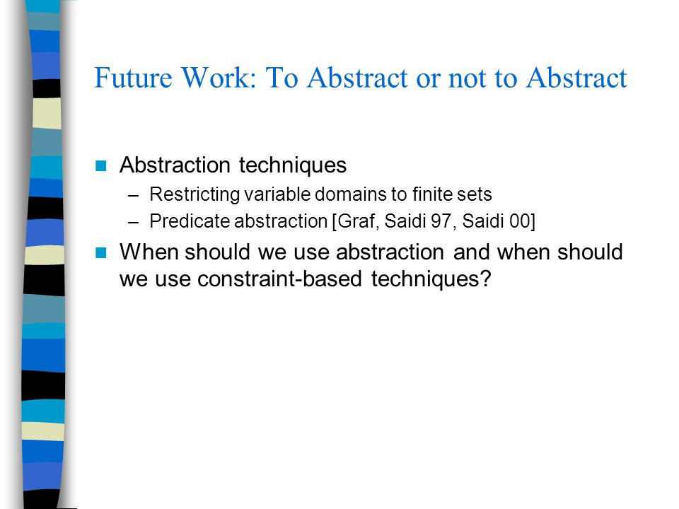 Future Work: To Abstract or not to Abstract Abstraction techniques –Restricting variable domains to finite sets –Predicate abstraction [Graf, Saidi 97, Saidi 00] When should we use abstraction and when should we use constraint-based techniques?