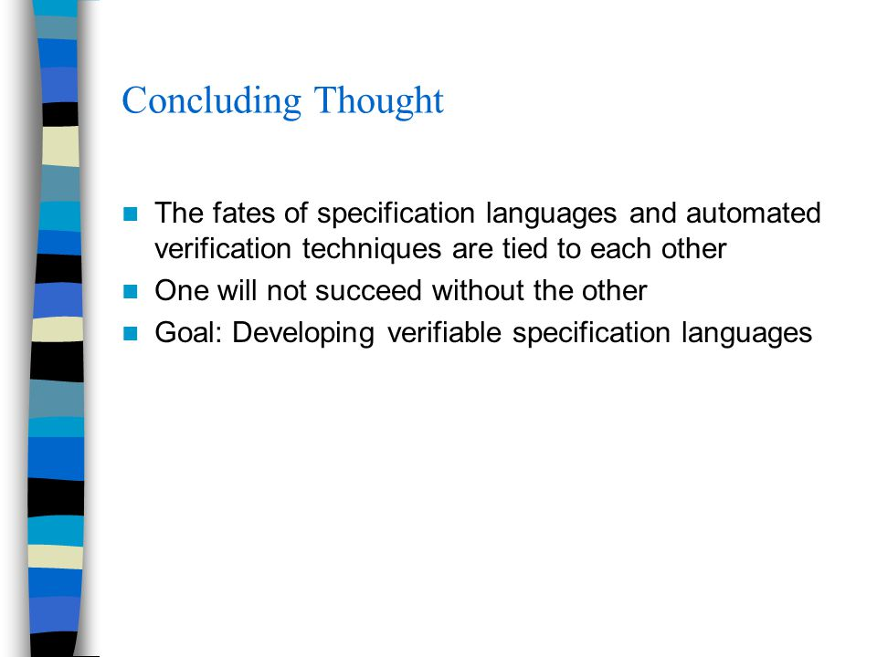 Concluding Thought The fates of specification languages and automated verification techniques are tied to each other One will not succeed without the other Goal: Developing verifiable specification languages
