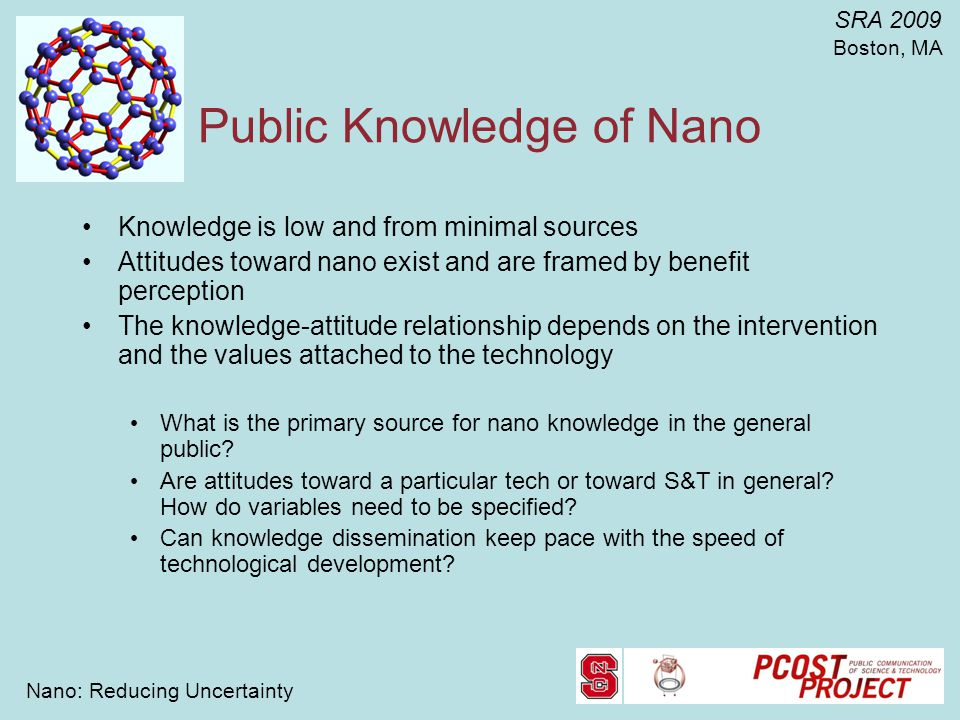 Nano: Reducing Uncertainty SRA 2009 Boston, MA Public Knowledge of Nano Knowledge is low and from minimal sources Attitudes toward nano exist and are framed by benefit perception The knowledge-attitude relationship depends on the intervention and the values attached to the technology What is the primary source for nano knowledge in the general public.