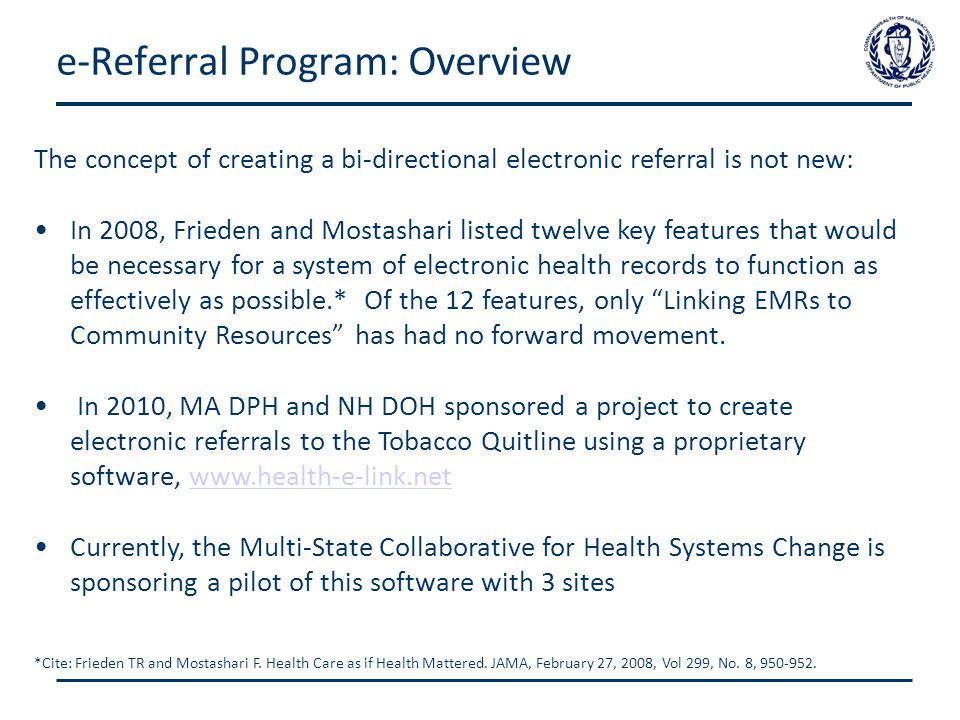 e-Referral Program: Overview The concept of creating a bi-directional electronic referral is not new: In 2008, Frieden and Mostashari listed twelve key features that would be necessary for a system of electronic health records to function as effectively as possible.* Of the 12 features, only Linking EMRs to Community Resources has had no forward movement.