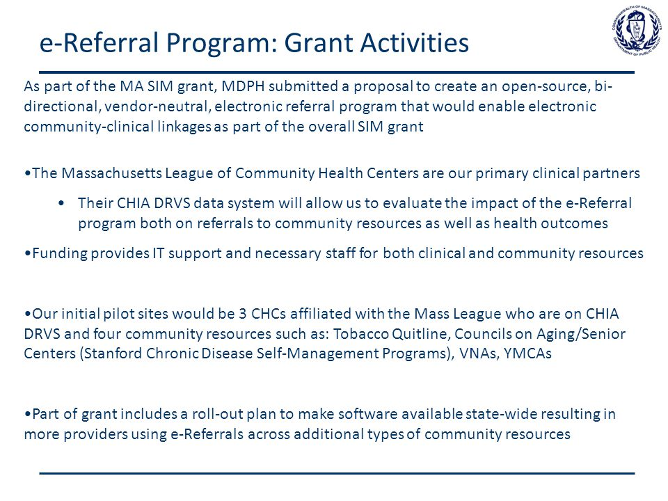 e-Referral Program: Grant Activities As part of the MA SIM grant, MDPH submitted a proposal to create an open-source, bi- directional, vendor-neutral, electronic referral program that would enable electronic community-clinical linkages as part of the overall SIM grant The Massachusetts League of Community Health Centers are our primary clinical partners Their CHIA DRVS data system will allow us to evaluate the impact of the e-Referral program both on referrals to community resources as well as health outcomes Funding provides IT support and necessary staff for both clinical and community resources Our initial pilot sites would be 3 CHCs affiliated with the Mass League who are on CHIA DRVS and four community resources such as: Tobacco Quitline, Councils on Aging/Senior Centers (Stanford Chronic Disease Self-Management Programs), VNAs, YMCAs Part of grant includes a roll-out plan to make software available state-wide resulting in more providers using e-Referrals across additional types of community resources