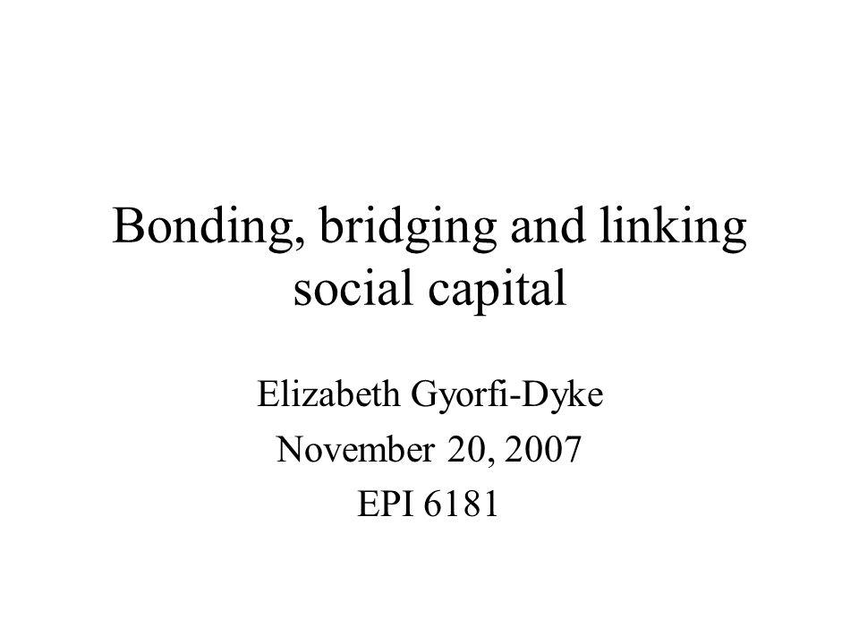 Bonding, bridging and linking social capital Elizabeth Gyorfi-Dyke November 20, 2007 EPI 6181