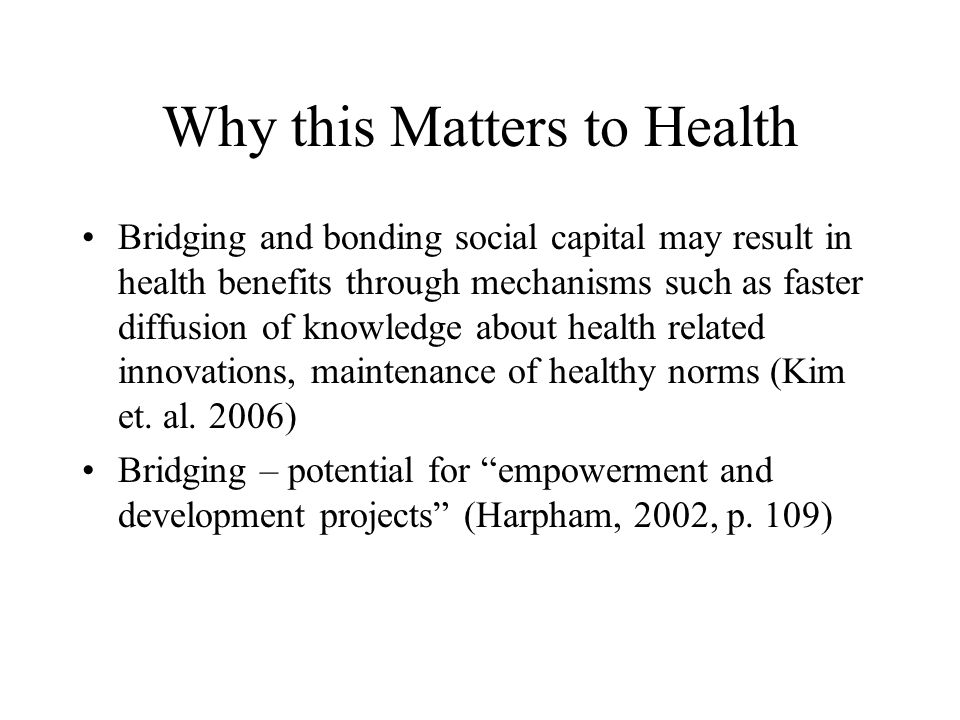 Some research findings Kim, Subramanian, Kawachi: surveys of 24,835 people in 40 communities; community bonding social capital and community bridging social capital were associated with 14% and 5% lower odds of self-reported fair or poor health respectively (p.