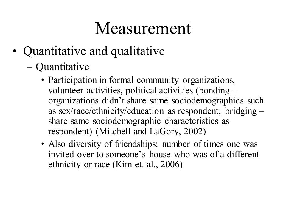 Measurement Quantitative and qualitative –Quantitative Participation in formal community organizations, volunteer activities, political activities (bonding – organizations didn't share same sociodemographics such as sex/race/ethnicity/education as respondent; bridging – share same sociodemographic characteristics as respondent) (Mitchell and LaGory, 2002) Also diversity of friendships; number of times one was invited over to someone's house who was of a different ethnicity or race (Kim et.