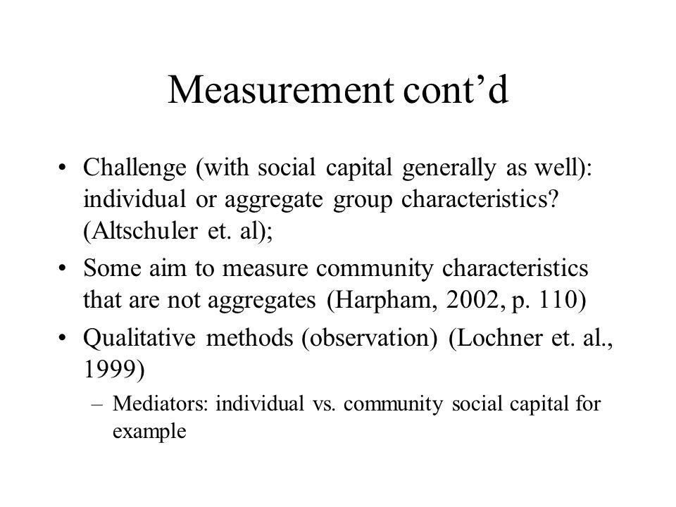 Measurement cont'd Challenge (with social capital generally as well): individual or aggregate group characteristics.