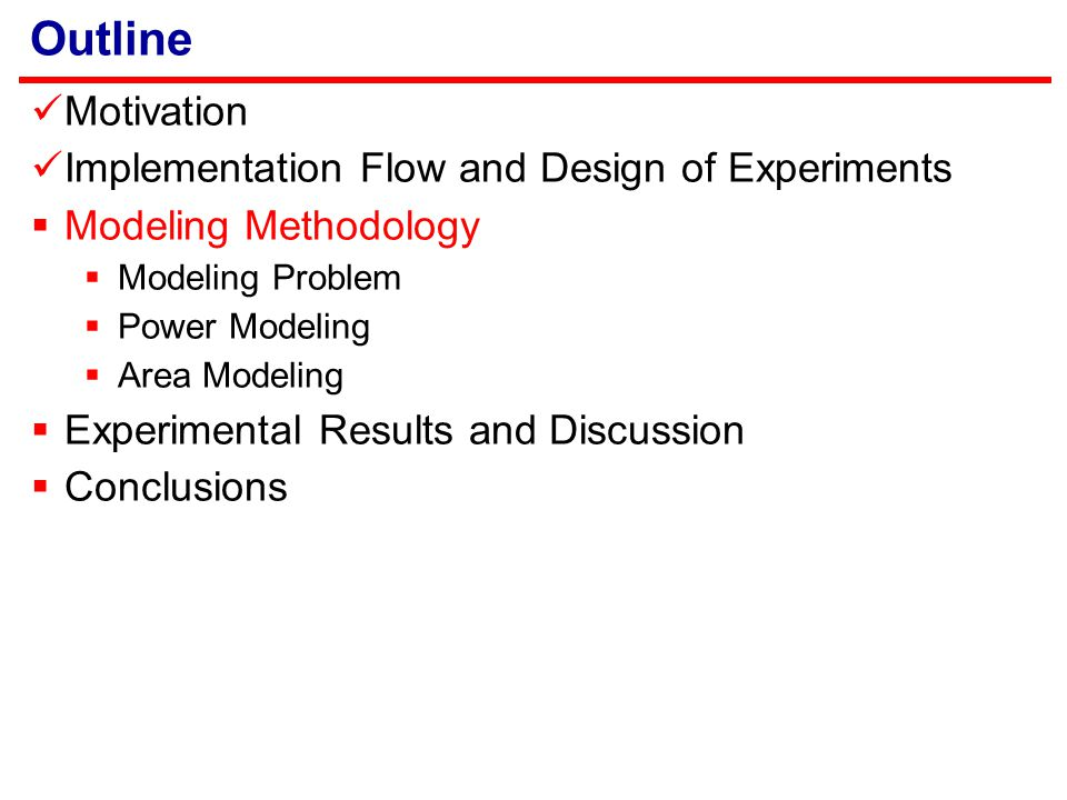 Outline Motivation Implementation Flow and Design of Experiments  Modeling Methodology  Modeling Problem  Power Modeling  Area Modeling  Experimental Results and Discussion  Conclusions