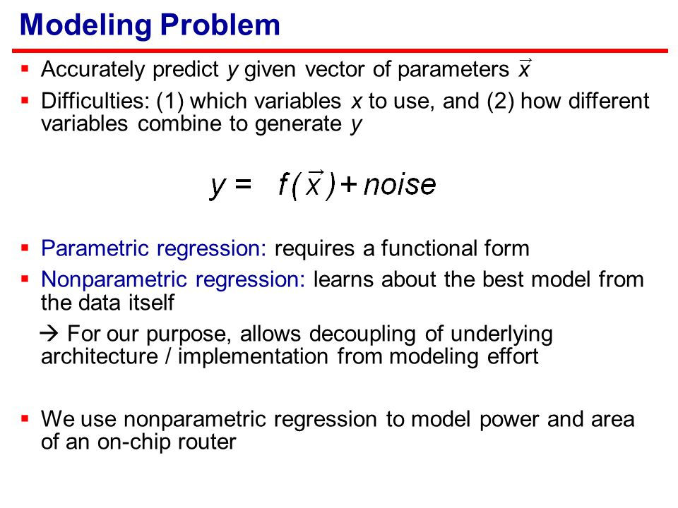 Modeling Problem  Accurately predict y given vector of parameters x  Difficulties: (1) which variables x to use, and (2) how different variables combine to generate y  Parametric regression: requires a functional form  Nonparametric regression: learns about the best model from the data itself  For our purpose, allows decoupling of underlying architecture / implementation from modeling effort  We use nonparametric regression to model power and area of an on-chip router → →