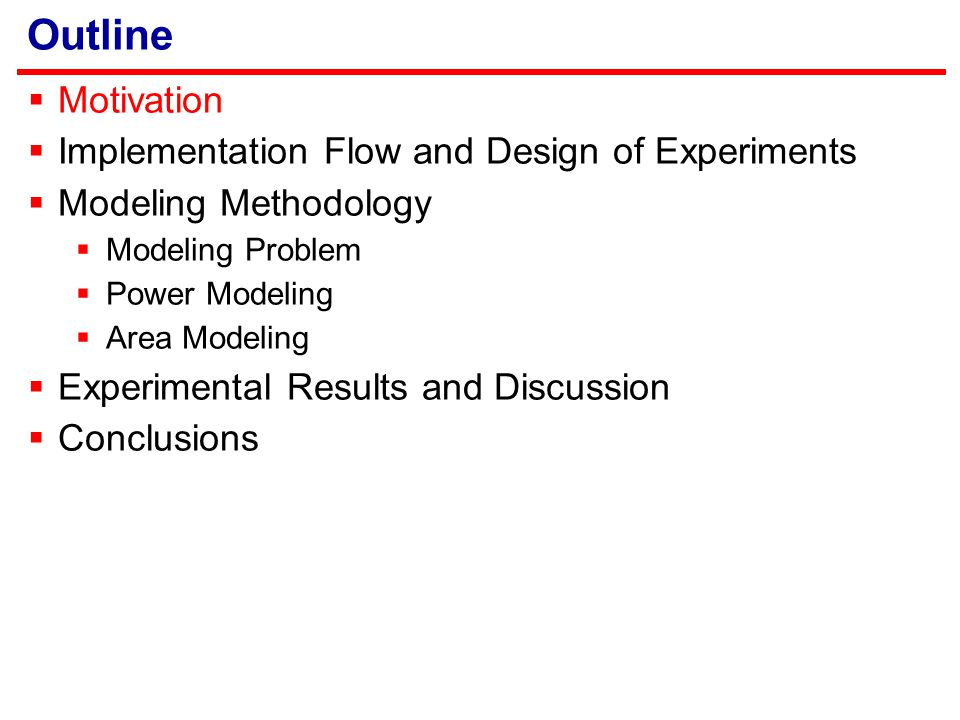 Outline  Motivation  Implementation Flow and Design of Experiments  Modeling Methodology  Modeling Problem  Power Modeling  Area Modeling  Experimental Results and Discussion  Conclusions
