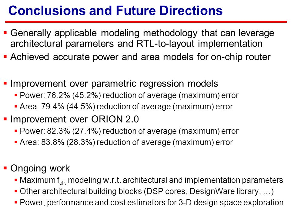 Conclusions and Future Directions  Generally applicable modeling methodology that can leverage architectural parameters and RTL-to-layout implementation  Achieved accurate power and area models for on-chip router  Improvement over parametric regression models  Power: 76.2% (45.2%) reduction of average (maximum) error  Area: 79.4% (44.5%) reduction of average (maximum) error  Improvement over ORION 2.0  Power: 82.3% (27.4%) reduction of average (maximum) error  Area: 83.8% (28.3%) reduction of average (maximum) error  Ongoing work  Maximum f clk modeling w.r.t.