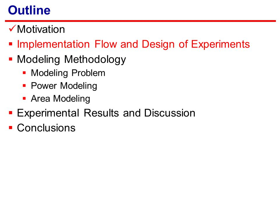 Outline Motivation  Implementation Flow and Design of Experiments  Modeling Methodology  Modeling Problem  Power Modeling  Area Modeling  Experimental Results and Discussion  Conclusions