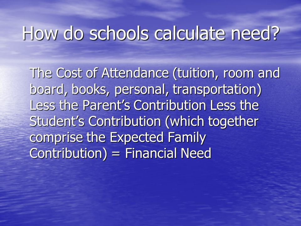 How do schools calculate need? The Cost of Attendance (tuition, room and board, books, personal, transportation) Less the Parent's Contribution Less t