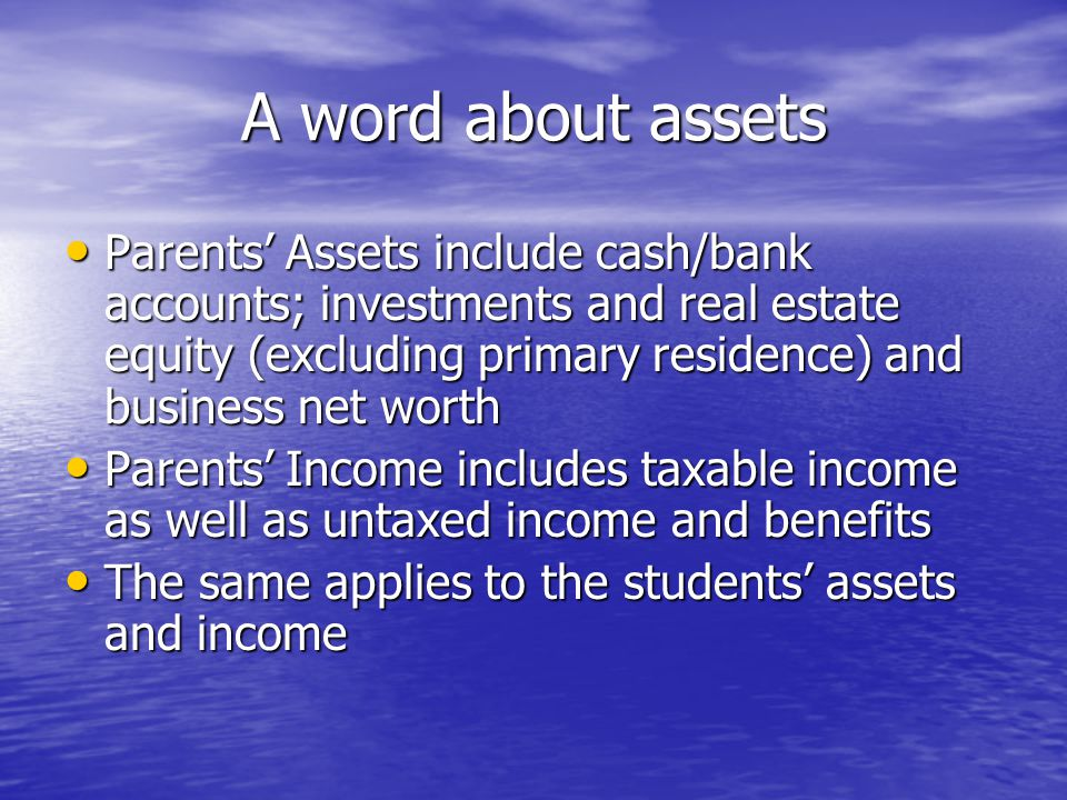 A word about assets Parents' Assets include cash/bank accounts; investments and real estate equity (excluding primary residence) and business net worth Parents' Assets include cash/bank accounts; investments and real estate equity (excluding primary residence) and business net worth Parents' Income includes taxable income as well as untaxed income and benefits Parents' Income includes taxable income as well as untaxed income and benefits The same applies to the students' assets and income The same applies to the students' assets and income